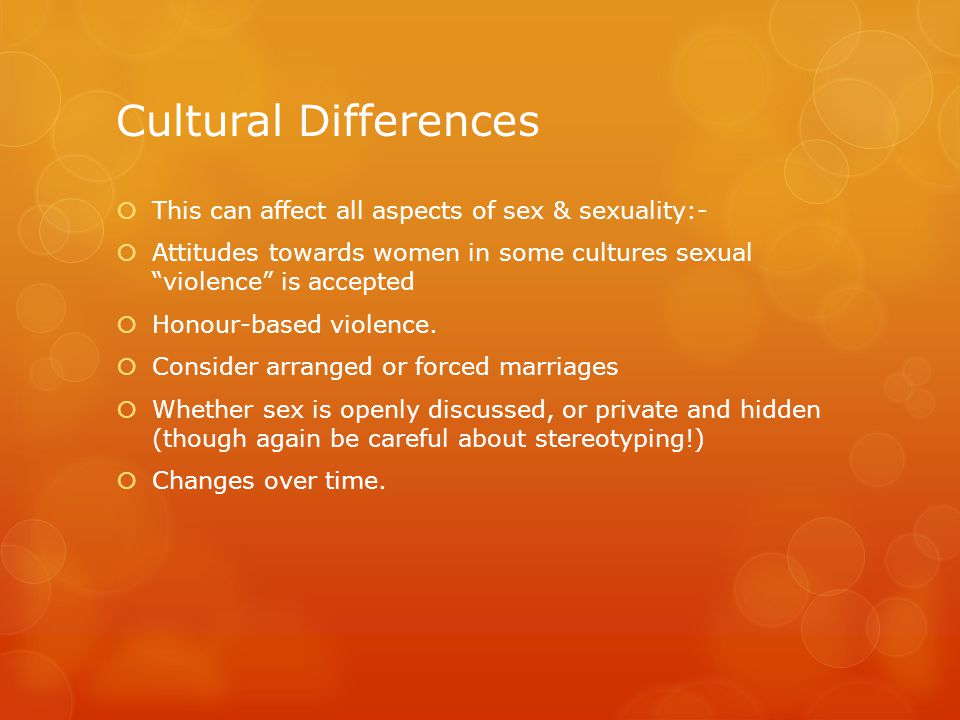 Cultural Differences  This can affect all aspects of sex & sexuality:-  Attitudes towards women in some cultures sexual violence is accepted  Honour-based violence.