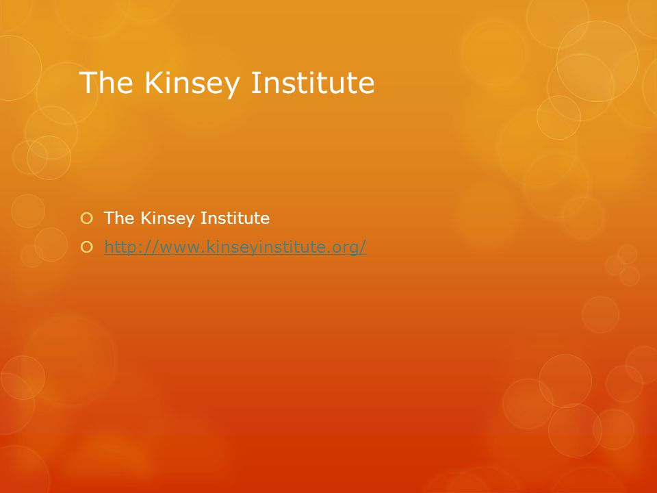 The Kinsey Institute  The Kinsey Institute  http://www.kinseyinstitute.org/ http://www.kinseyinstitute.org/