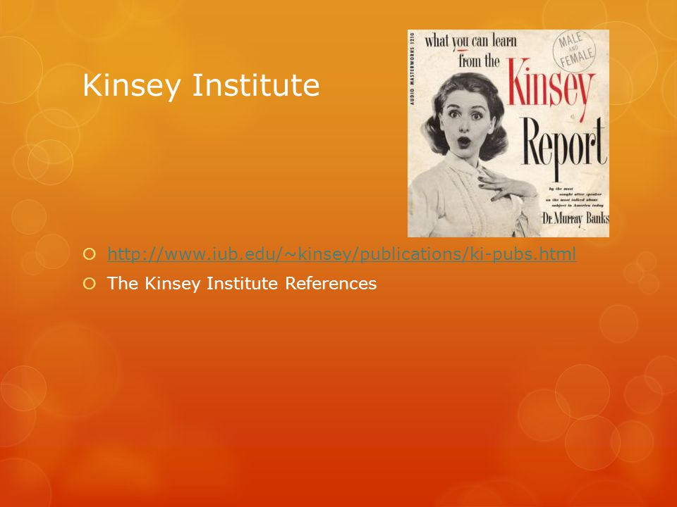 Kinsey Institute  http://www.iub.edu/~kinsey/publications/ki-pubs.html http://www.iub.edu/~kinsey/publications/ki-pubs.html  The Kinsey Institute Re