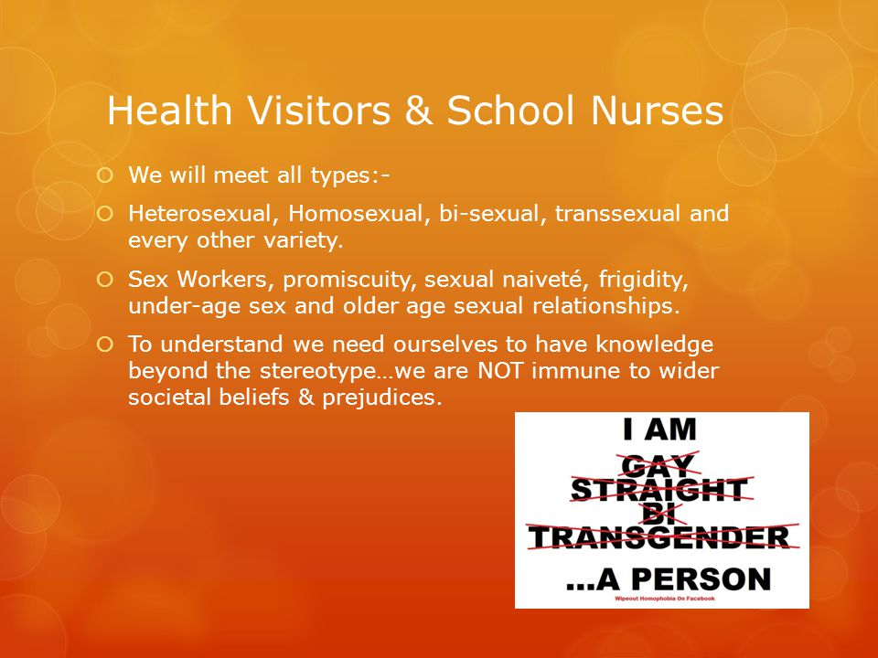 Health Visitors & School Nurses  We will meet all types:-  Heterosexual, Homosexual, bi-sexual, transsexual and every other variety.