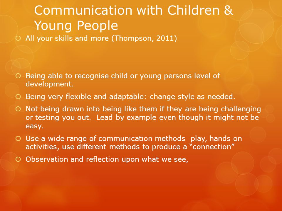 Communication with Children & Young People  All your skills and more (Thompson, 2011)  Being able to recognise child or young persons level of development.