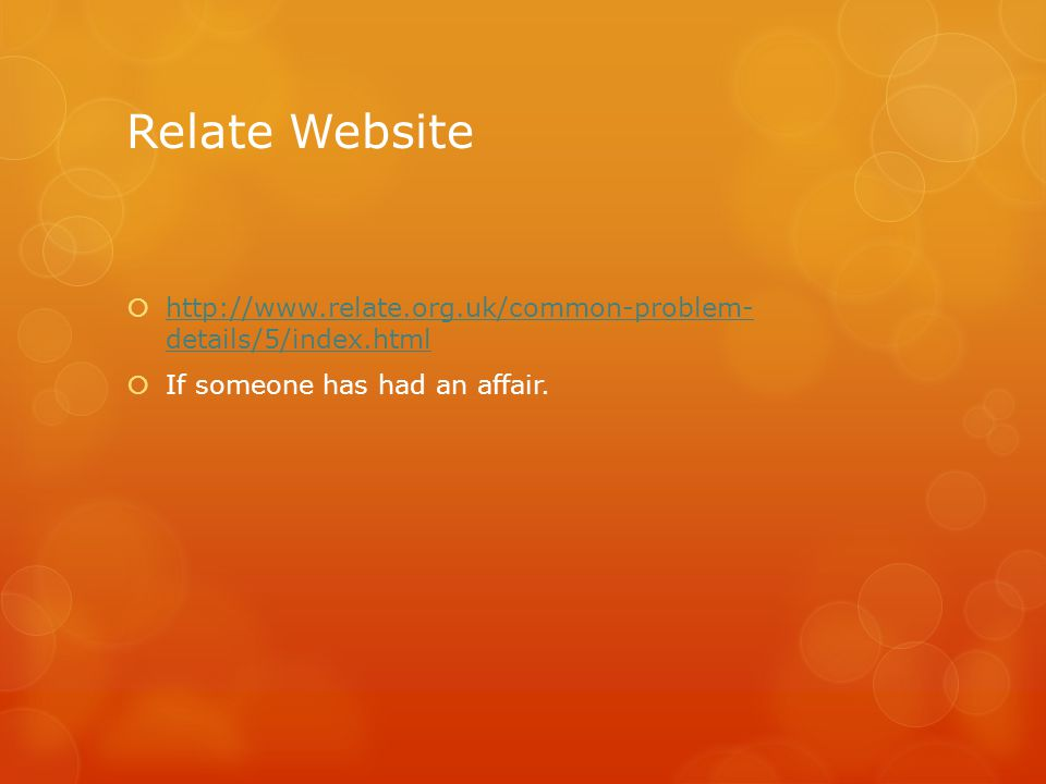 Relate Website  http://www.relate.org.uk/common-problem- details/5/index.html http://www.relate.org.uk/common-problem- details/5/index.html  If someone has had an affair.