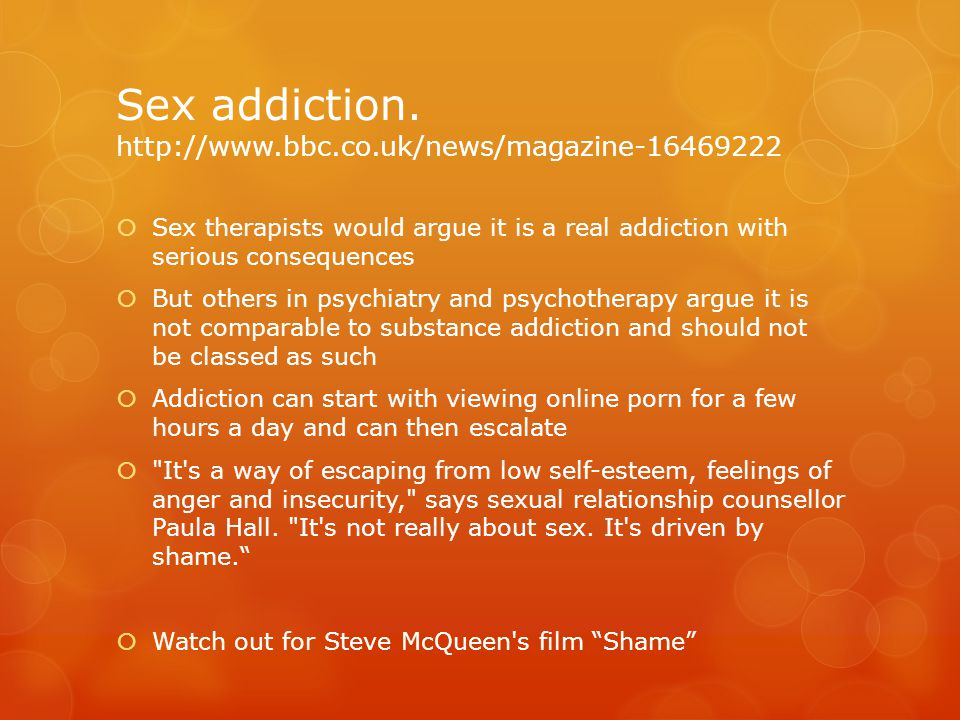 Sex addiction. http://www.bbc.co.uk/news/magazine-16469222  Sex therapists would argue it is a real addiction with serious consequences  But others