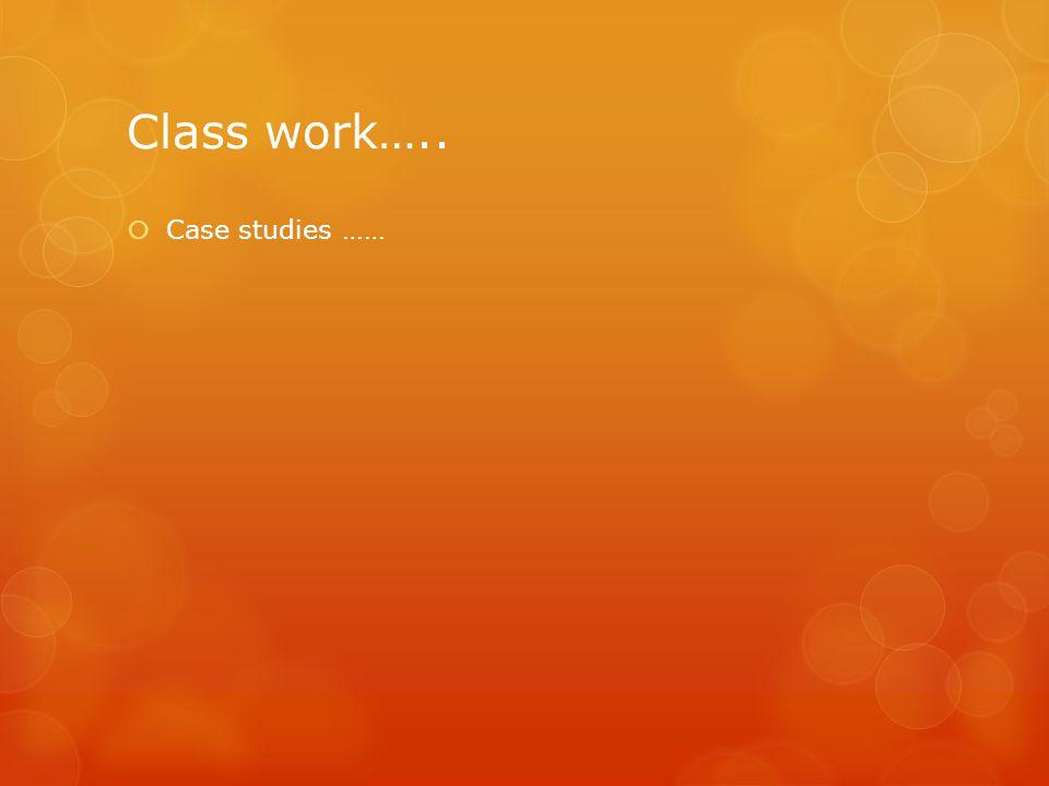 Class work…..  Case studies ……