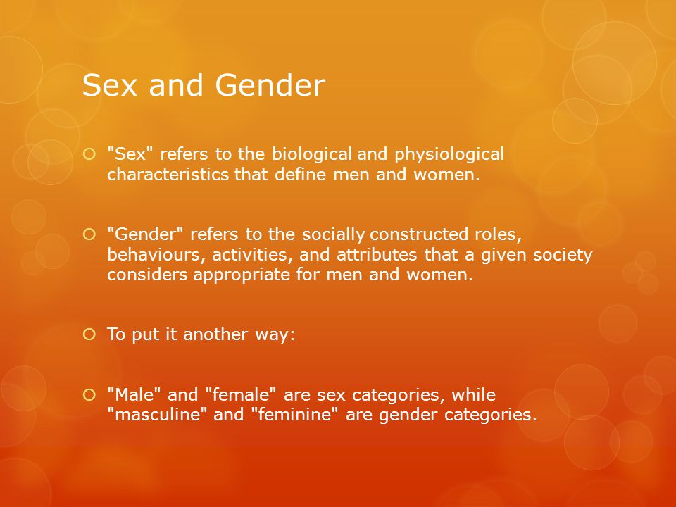 Sex and Gender  Sex refers to the biological and physiological characteristics that define men and women.