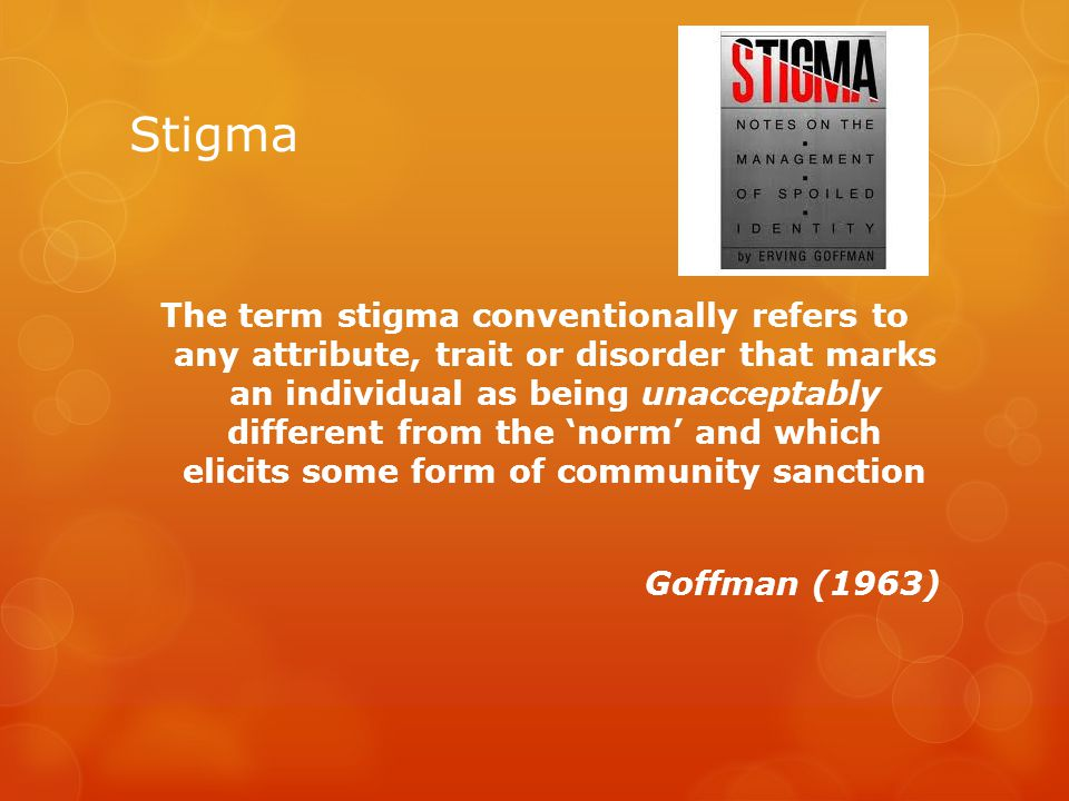 Stigma 'Enacted stigma' - involves actual public discrimination or unacceptability 'Felt stigma' - refers to the fear of such discrimination or unacceptability Scambler (1989) The level of stigma attached to a particular condition is both historical and cultural and as such is not fixed for example differences of societal response to homosexuality, mental health & Disability