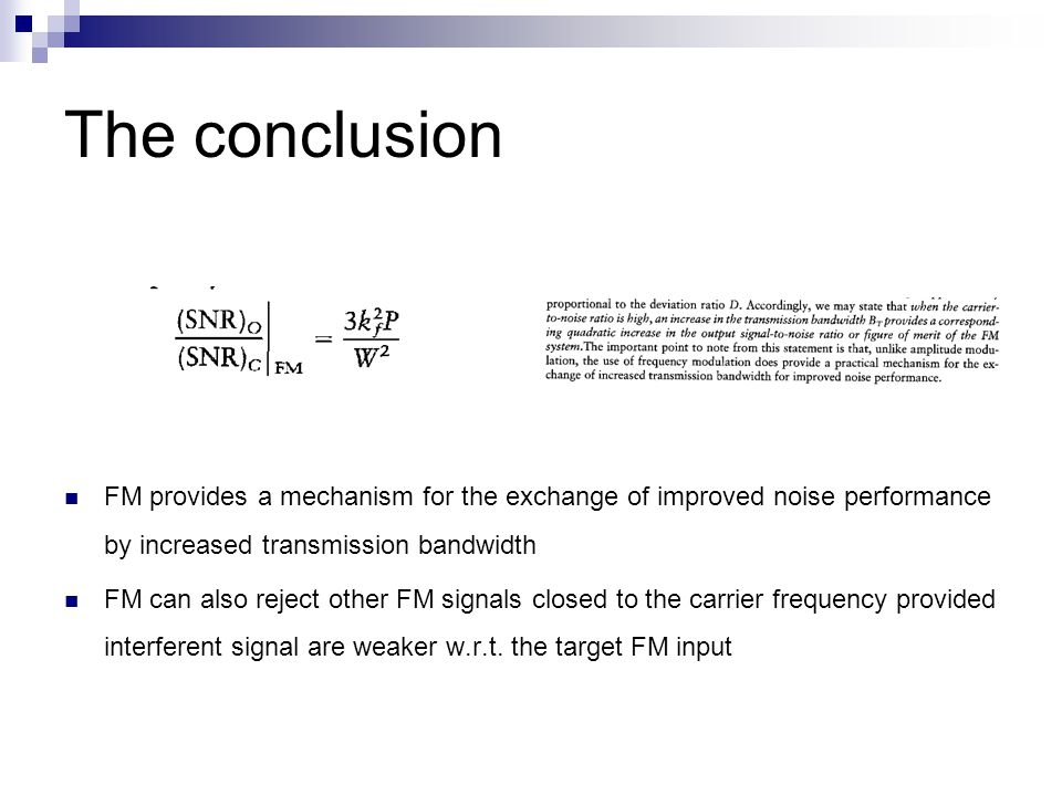 The conclusion FM provides a mechanism for the exchange of improved noise performance by increased transmission bandwidth FM can also reject other FM signals closed to the carrier frequency provided interferent signal are weaker w.r.t.