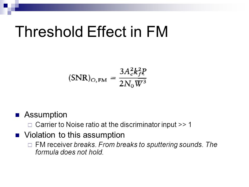 Threshold Effect in FM Assumption  Carrier to Noise ratio at the discriminator input >> 1 Violation to this assumption  FM receiver breaks.