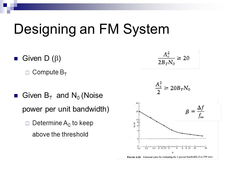 Designing an FM System Given D (  )  Compute B T Given B T and N 0 (Noise power per unit bandwidth)  Determine A C to keep above the threshold