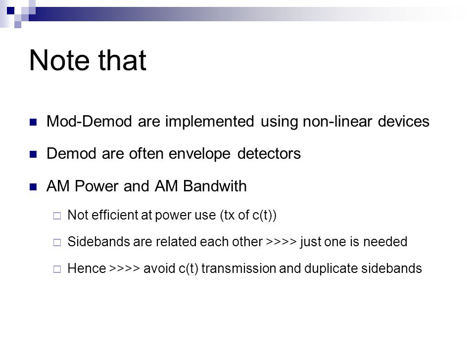 Note that Mod-Demod are implemented using non-linear devices Demod are often envelope detectors AM Power and AM Bandwith  Not efficient at power use (tx of c(t))  Sidebands are related each other >>>> just one is needed  Hence >>>> avoid c(t) transmission and duplicate sidebands