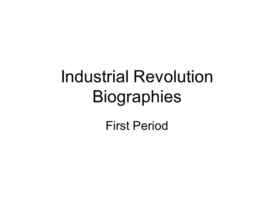Industrial Revolution Biographies First Period