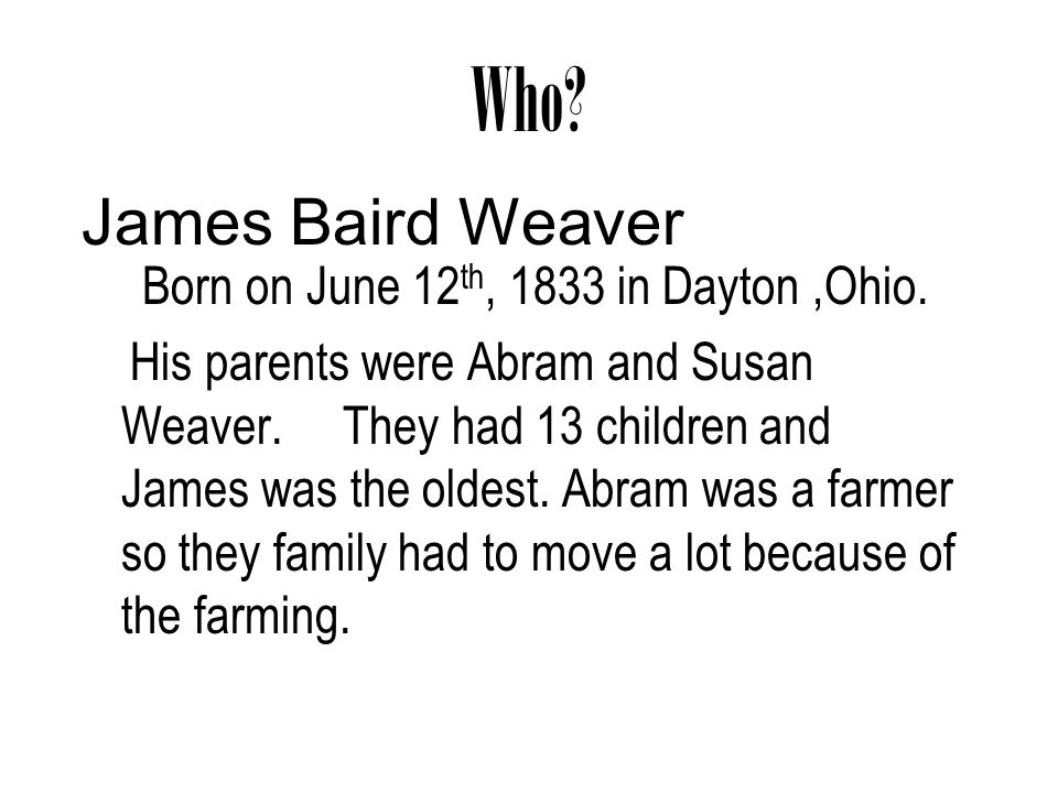 Who? Born on June 12 th, 1833 in Dayton,Ohio. His parents were Abram and Susan Weaver. They had 13 children and James was the oldest. Abram was a farm