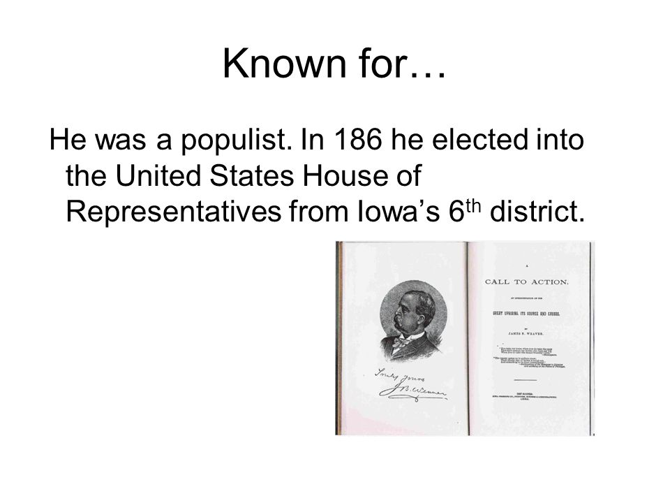Known for… He was a populist. In 186 he elected into the United States House of Representatives from Iowa's 6 th district.