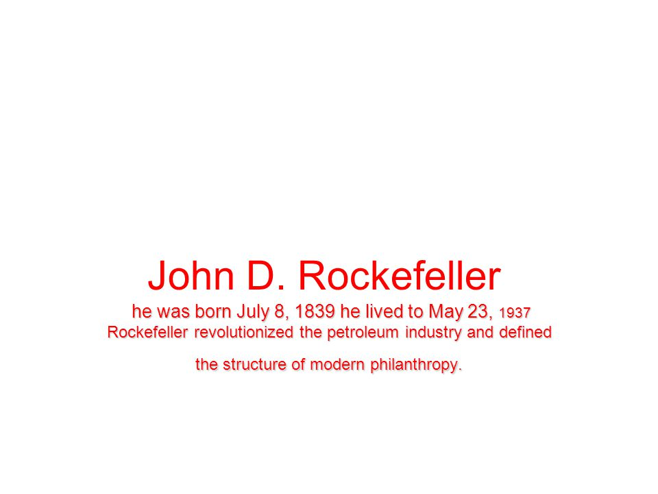 John D. Rockefeller he was born July 8, 1839 he lived to May 23, 1937 Rockefeller revolutionized the petroleum industry and defined the structure of m