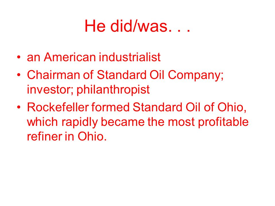 He did/was... an American industrialist Chairman of Standard Oil Company; investor; philanthropist Rockefeller formed Standard Oil of Ohio, which rapi