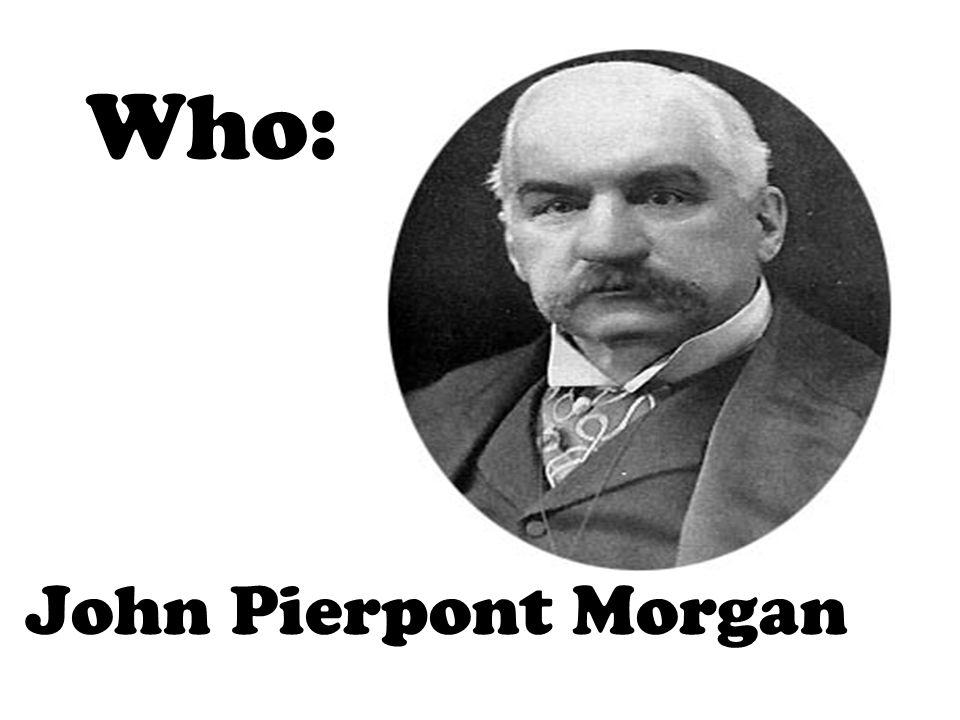 Who: John Pierpont Morgan