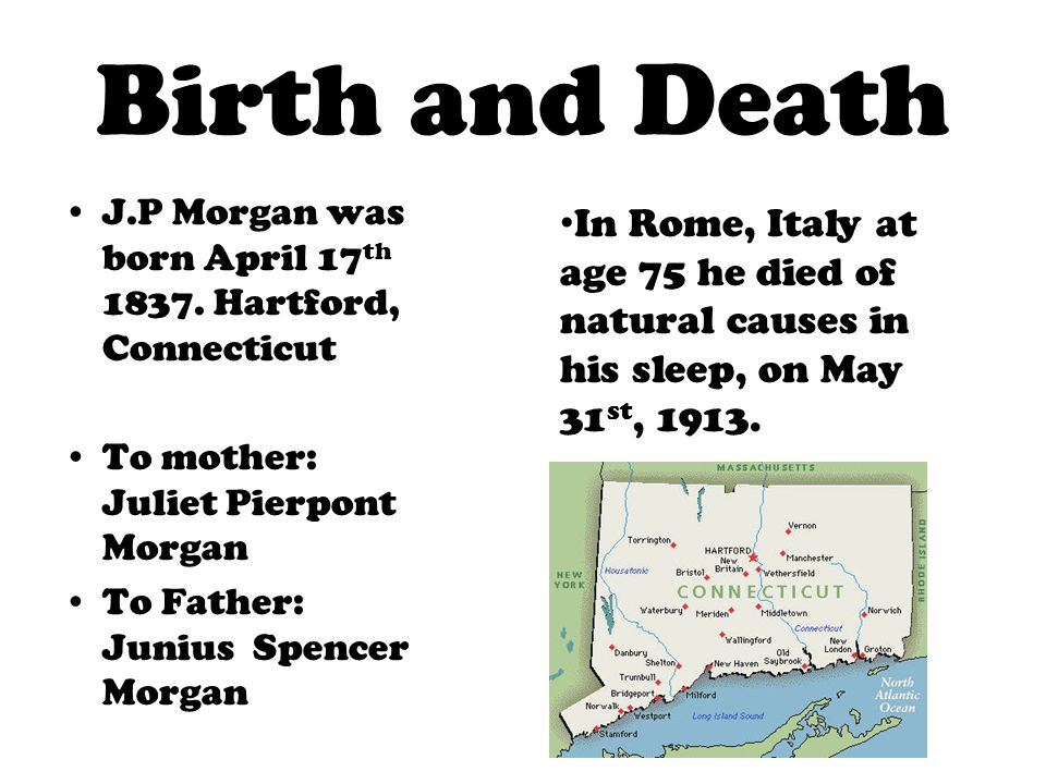 Birth and Death J.P Morgan was born April 17 th 1837. Hartford, Connecticut To mother: Juliet Pierpont Morgan To Father: Junius Spencer Morgan In Rome