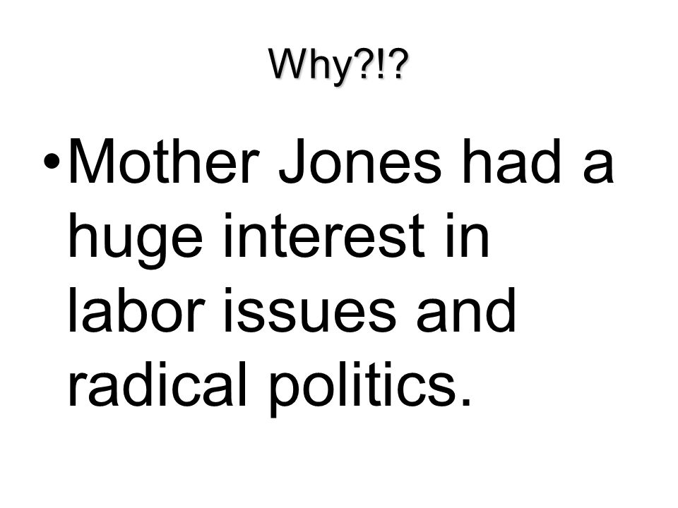 Why?!? Mother Jones had a huge interest in labor issues and radical politics.