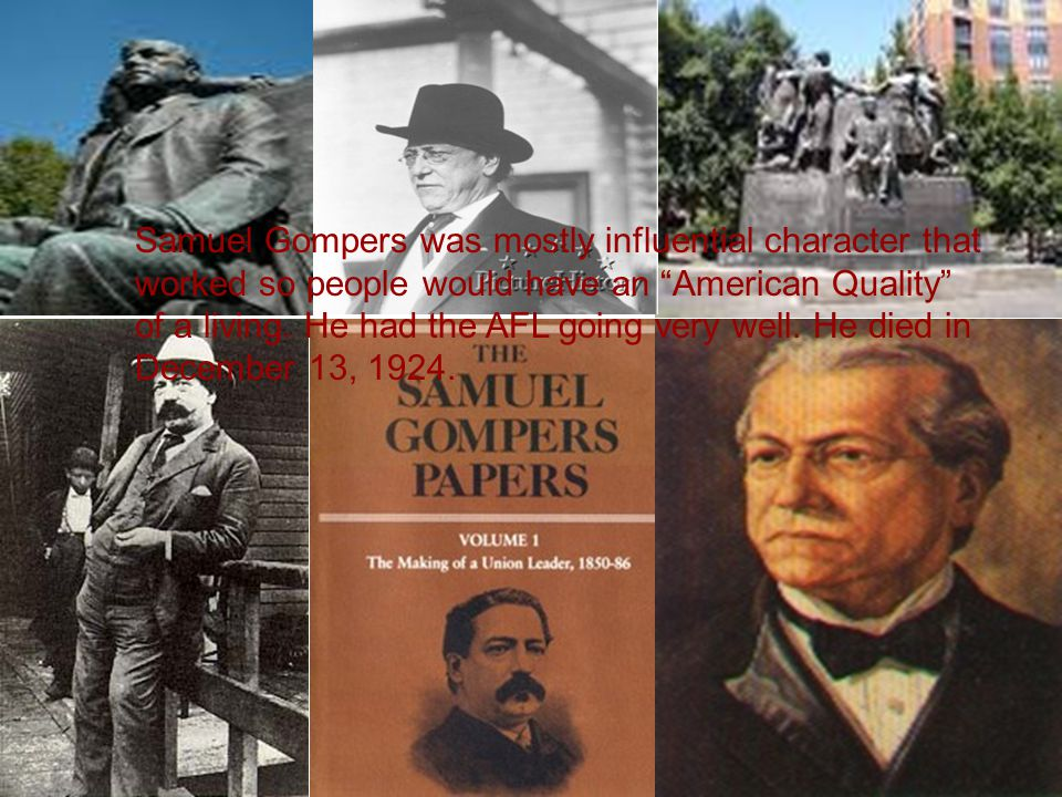 """Samuel Gompers was mostly Samuel Gompers was mostly influential character that worked so people would have an """"American Quality"""" of a living. He had t"""