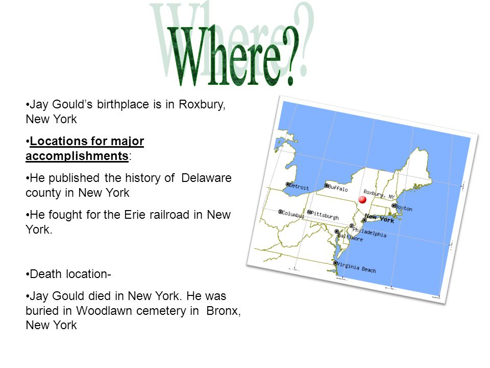 Jay Gould's birthplace is in Roxbury, New York Locations for major accomplishments: He published the history of Delaware county in New York He fought