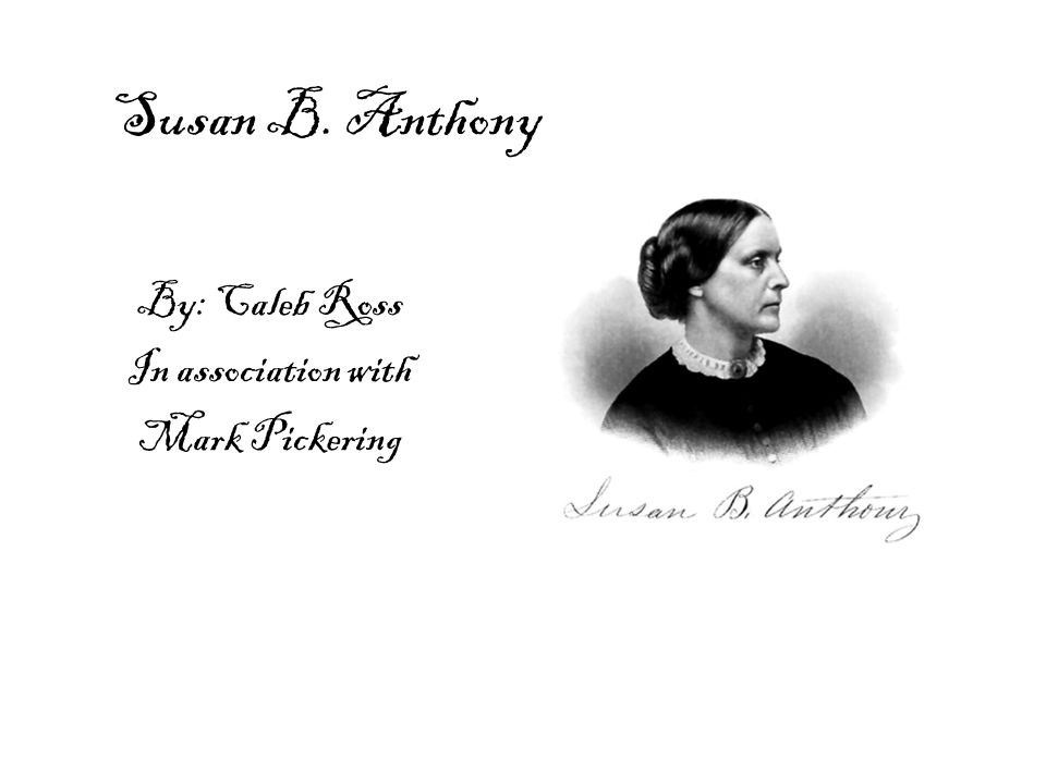 Susan B. Anthony By: Caleb Ross In association with Mark Pickering