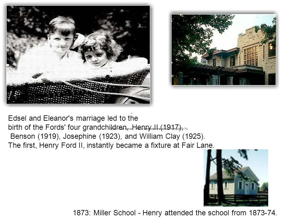 Edsel and Eleanor's marriage led to the birth of the Fords' four grandchildren, Henry II (1917), Benson (1919), Josephine (1923), and William Clay (19