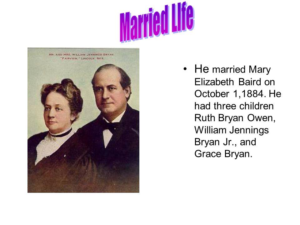 He married Mary Elizabeth Baird on October 1,1884. He had three children Ruth Bryan Owen, William Jennings Bryan Jr., and Grace Bryan.