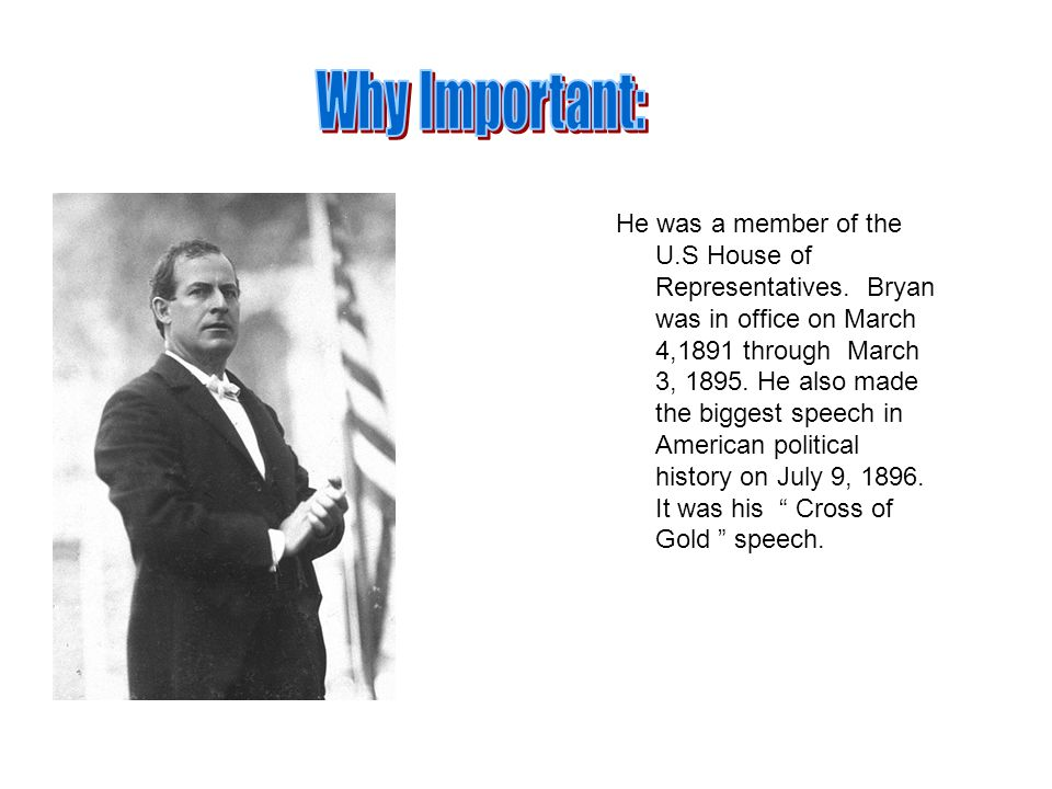 He was a member of the U.S House of Representatives. Bryan was in office on March 4,1891 through March 3, 1895. He also made the biggest speech in Ame