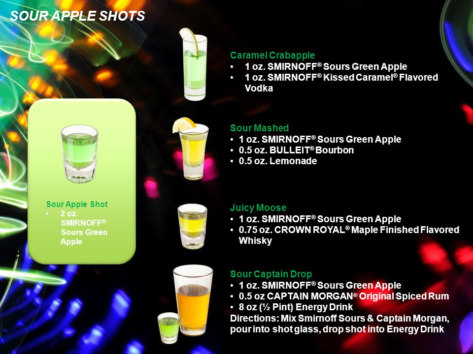 SOUR APPLE SHOTS Caramel Crabapple 1 oz. SMIRNOFF ® Sours Green Apple 1 oz. SMIRNOFF ® Kissed Caramel ® Flavored Vodka Sour Mashed 1 oz. SMIRNOFF ® So