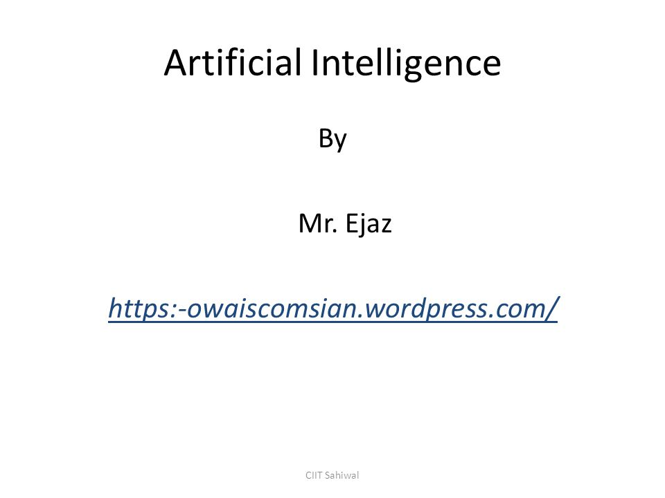 Artificial Intelligence By Mr. Ejaz https:-owaiscomsian.wordpress.com/ CIIT Sahiwal