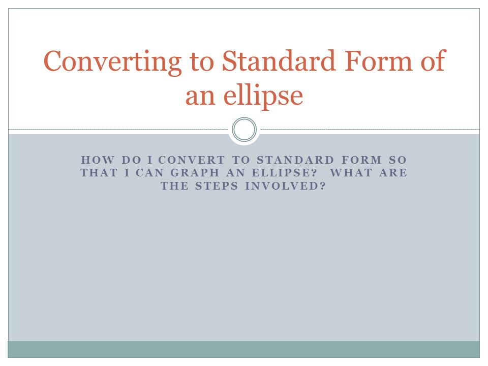 HOW DO I CONVERT TO STANDARD FORM SO THAT I CAN GRAPH AN ELLIPSE? WHAT ARE THE STEPS INVOLVED? Converting to Standard Form of an ellipse