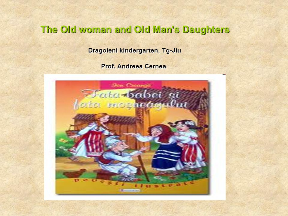 The Old woman and Old Man s Daughters Dragoieni kindergarten, Tg-Jiu Prof. Andreea Cernea