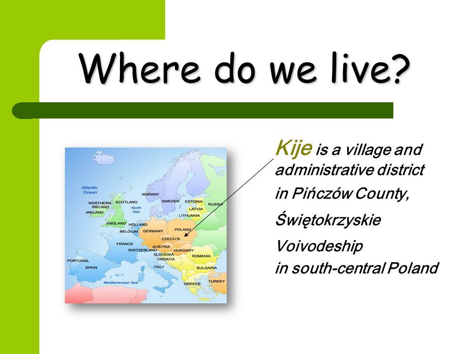 Where do we live? Kije is a village and administrative district in Pińczów County, Świętokrzyskie Voivodeship in south-central Poland