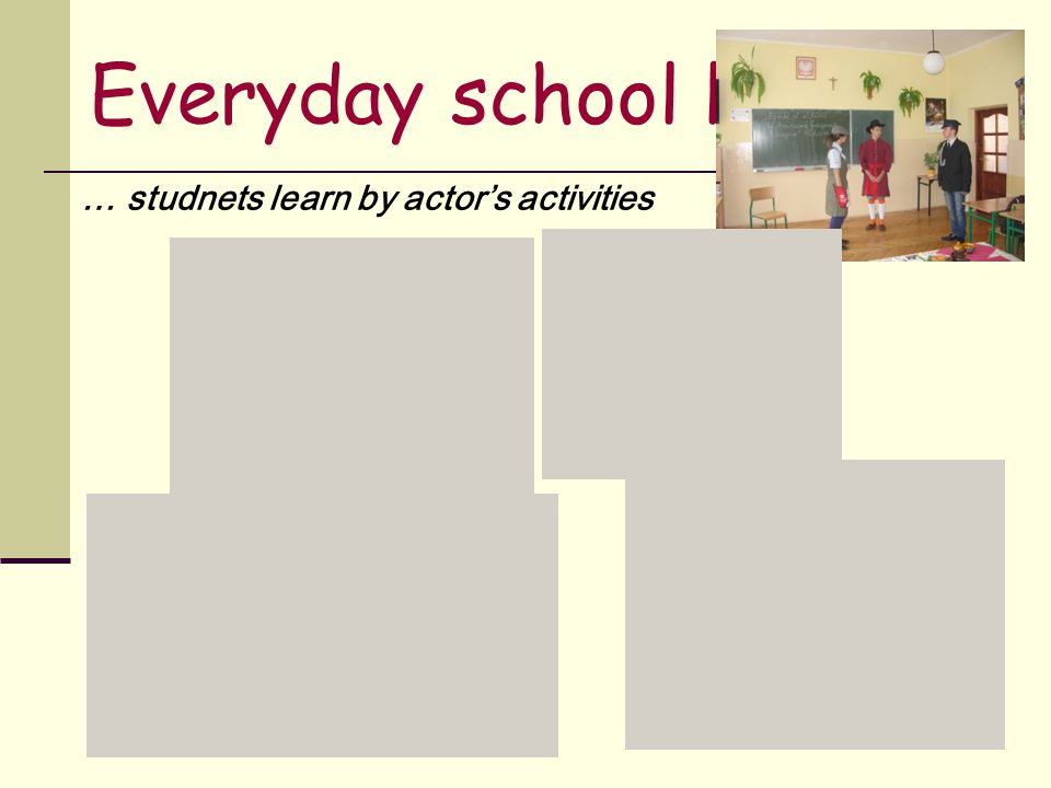 Everyday school life … studnets learn by actor's activities