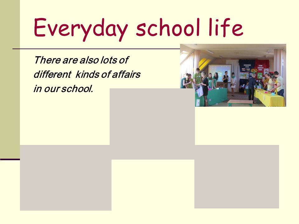 Everyday school life There are also lots of different kinds of affairs in our school.