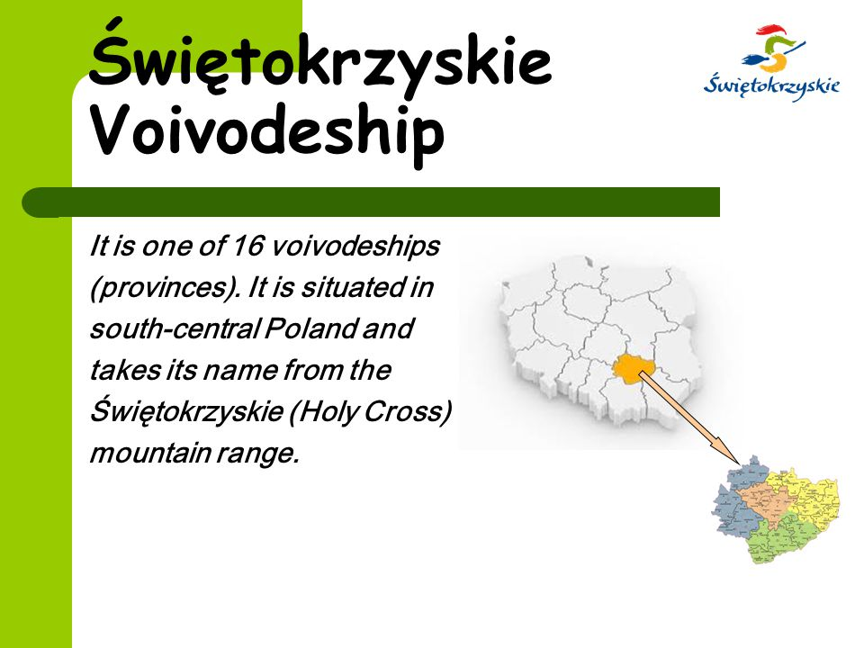 Świętokrzyskie Voivodeship It is one of 16 voivodeships (provinces). It is situated in south-central Poland and takes its name from the Świętokrzyskie