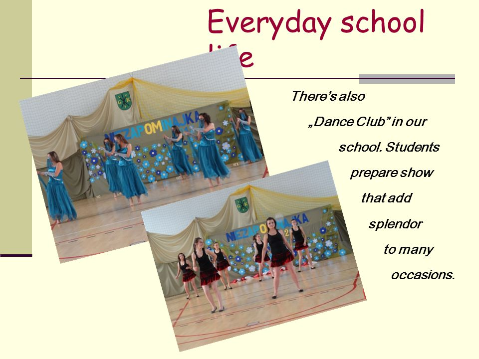 "Everyday school life There's also ""Dance Club in our school."