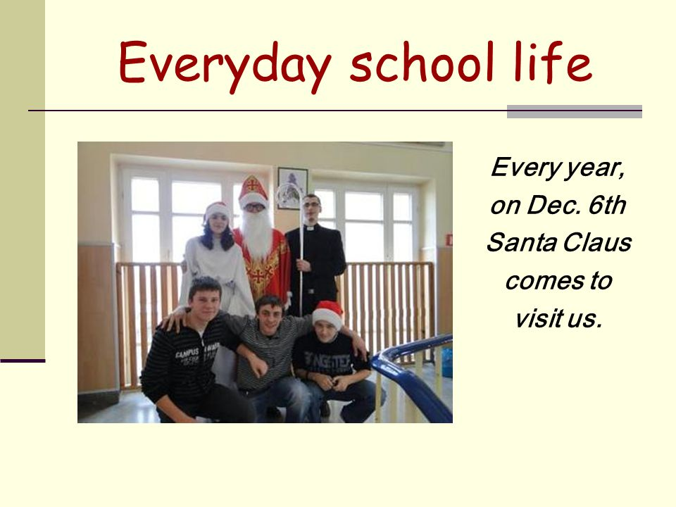 Everyday school life Every year, on Dec. 6th Santa Claus comes to visit us.
