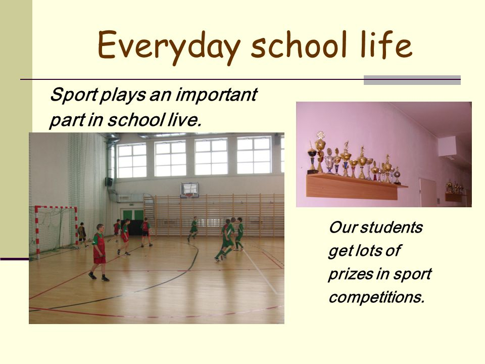 Everyday school life Sport plays an important part in school live.