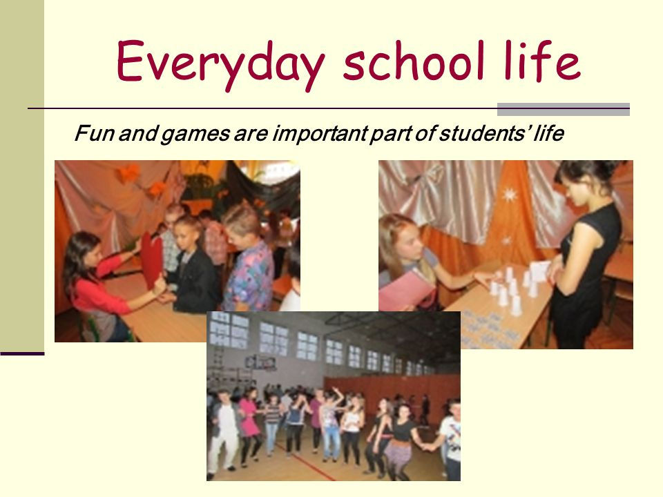Everyday school life Fun and games are important part of students' life