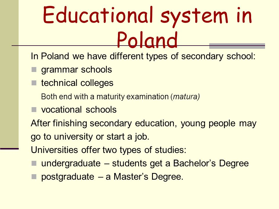 Educational system in Poland In Poland we have different types of secondary school: grammar schools technical colleges Both end with a maturity examination (matura) vocational schools After finishing secondary education, young people may go to university or start a job.