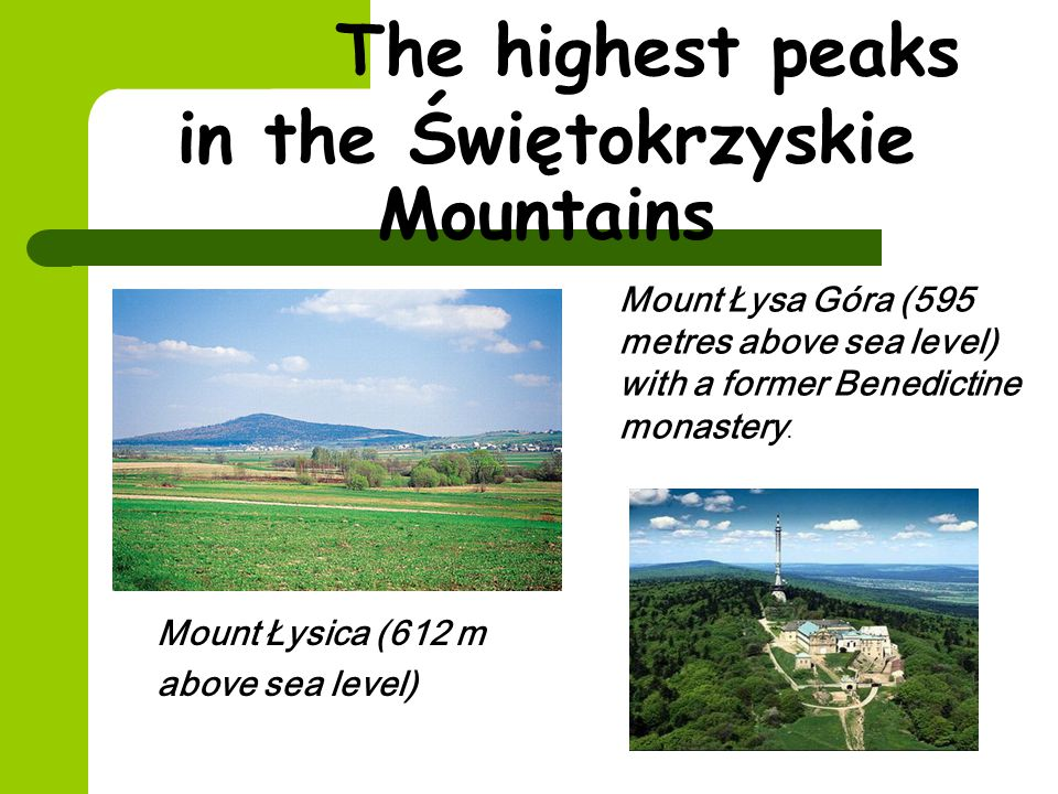 The highest peaks in the Świętokrzyskie Mountains Mount Łysica (612 m above sea level) Mount Łysa Góra (595 metres above sea level) with a former Benedictine monastery.