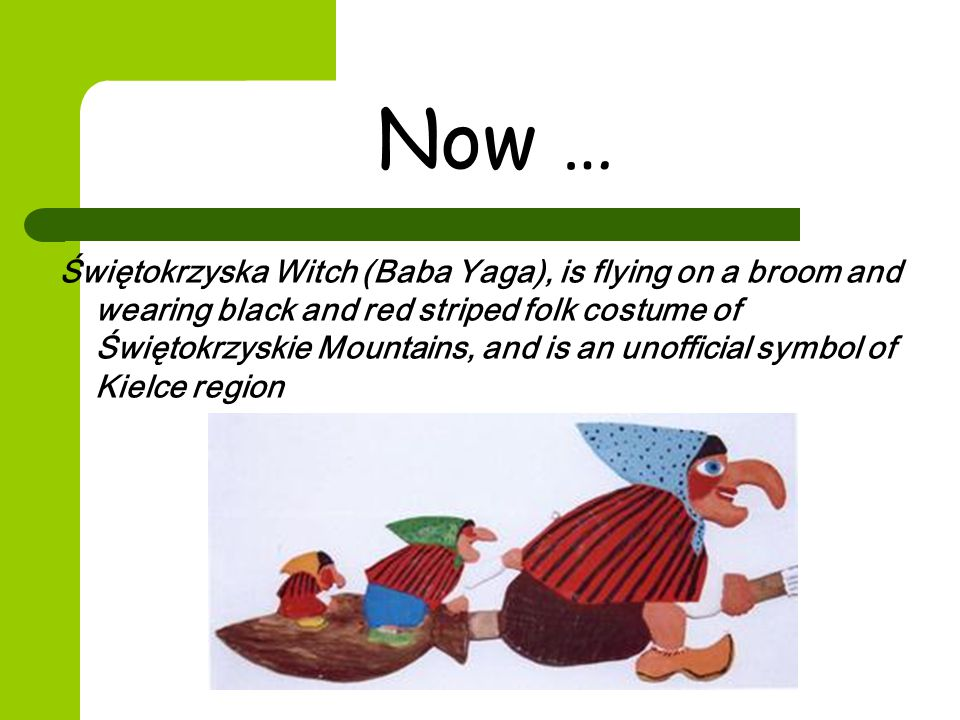 Now … Świętokrzyska Witch (Baba Yaga), is flying on a broom and wearing black and red striped folk costume of Świętokrzyskie Mountains, and is an unofficial symbol of Kielce region