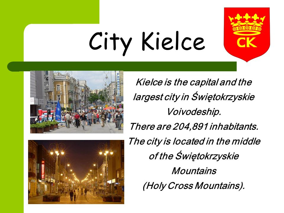 City Kielce Kielce is the capital and the largest city in Świętokrzyskie Voivodeship. There are 204,891 inhabitants. The city is located in the middle