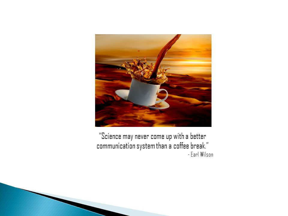 Science may never come up with a better communication system than a coffee break. - Earl Wilson