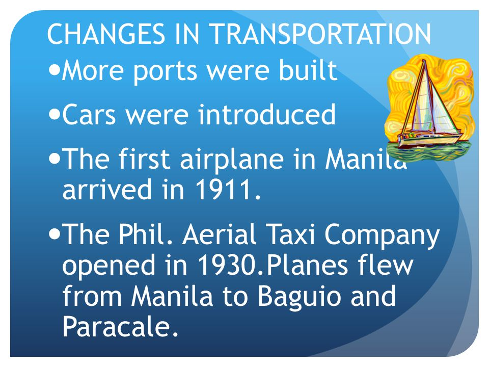 CHANGES IN TRANSPORTATION More ports were built Cars were introduced The first airplane in Manila arrived in 1911.