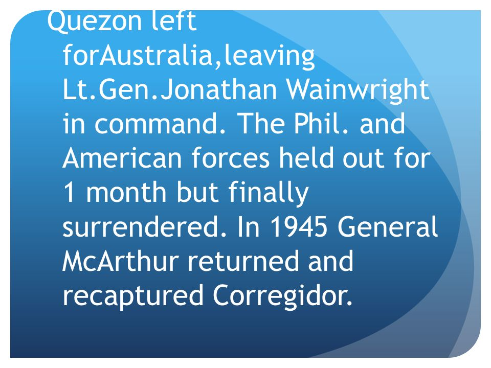 Quezon left forAustralia,leaving Lt.Gen.Jonathan Wainwright in command.