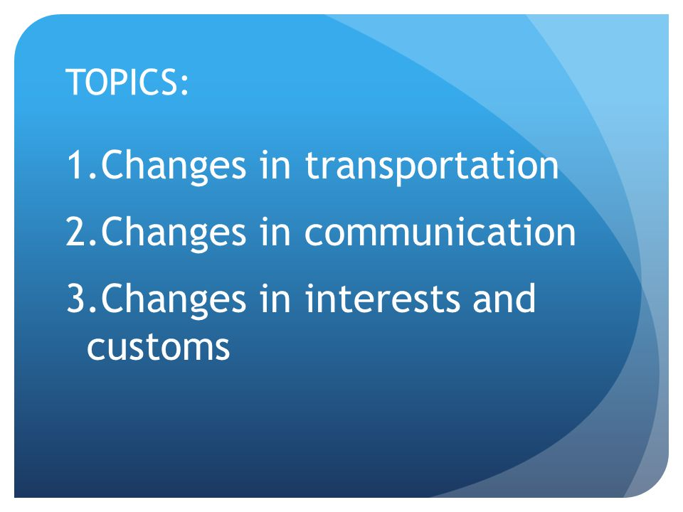 TOPICS: 1.Changes in transportation 2.Changes in communication 3.Changes in interests and customs