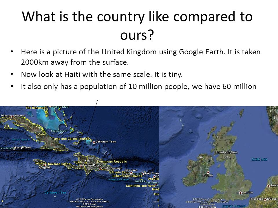 What is the country like compared to ours? Here is a picture of the United Kingdom using Google Earth. It is taken 2000km away from the surface. Now l