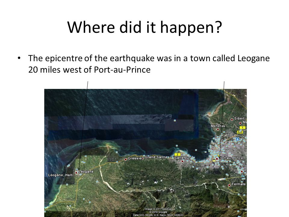Where did it happen? The epicentre of the earthquake was in a town called Leogane 20 miles west of Port-au-Prince